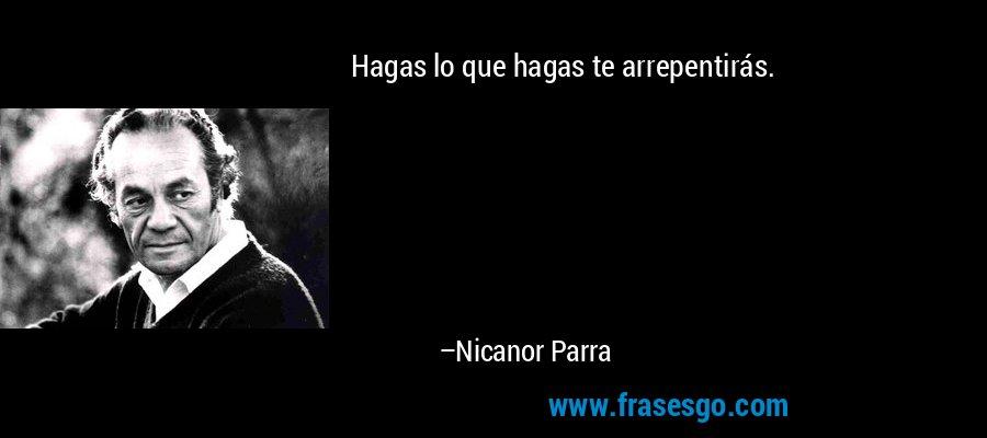 Hagas lo que hagas te arrepentirás. – Nicanor Parra
