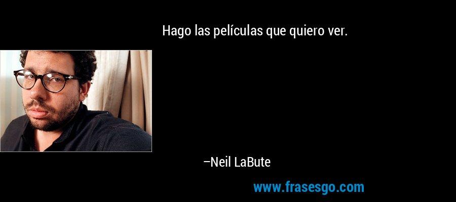 Hago las películas que quiero ver. – Neil LaBute