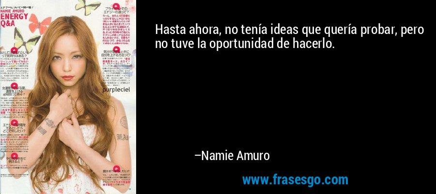 Hasta ahora, no tenía ideas que quería probar, pero no tuve la oportunidad de hacerlo. – Namie Amuro
