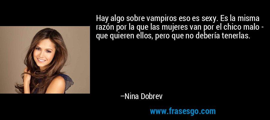 Hay algo sobre vampiros eso es sexy. Es la misma razón por la que las mujeres van por el chico malo - que quieren ellos, pero que no debería tenerlas. – Nina Dobrev