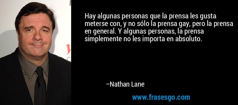 Hay algunas personas que la prensa les gusta meterse con, y no sólo la prensa gay, pero la prensa en general. Y algunas personas, la prensa simplemente no les importa en absoluto. – Nathan Lane