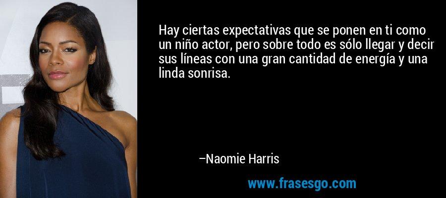 Hay ciertas expectativas que se ponen en ti como un niño actor, pero sobre todo es sólo llegar y decir sus líneas con una gran cantidad de energía y una linda sonrisa. – Naomie Harris