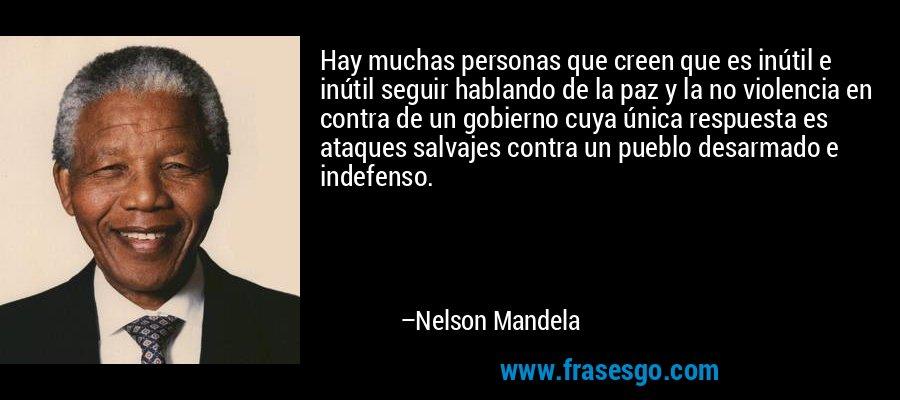 Hay muchas personas que creen que es inútil e inútil seguir hablando de la paz y la no violencia en contra de un gobierno cuya única respuesta es ataques salvajes contra un pueblo desarmado e indefenso. – Nelson Mandela