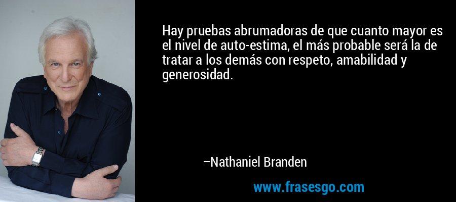 Hay pruebas abrumadoras de que cuanto mayor es el nivel de auto-estima, el más probable será la de tratar a los demás con respeto, amabilidad y generosidad. – Nathaniel Branden