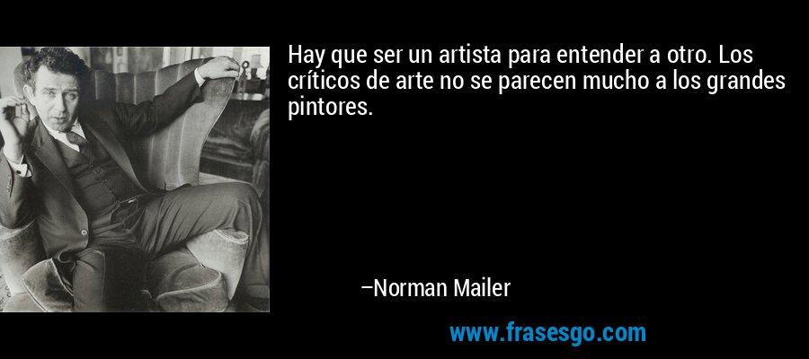Hay que ser un artista para entender a otro. Los críticos de arte no se parecen mucho a los grandes pintores. – Norman Mailer