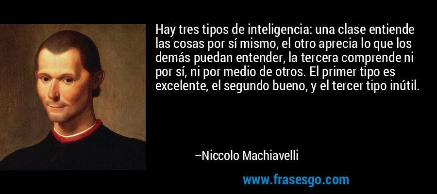 Hay tres tipos de inteligencia: una clase entiende las cosas por sí mismo, el otro aprecia lo que los demás puedan entender, la tercera comprende ni por sí, ni por medio de otros. El primer tipo es excelente, el segundo bueno, y el tercer tipo inútil. – Niccolo Machiavelli