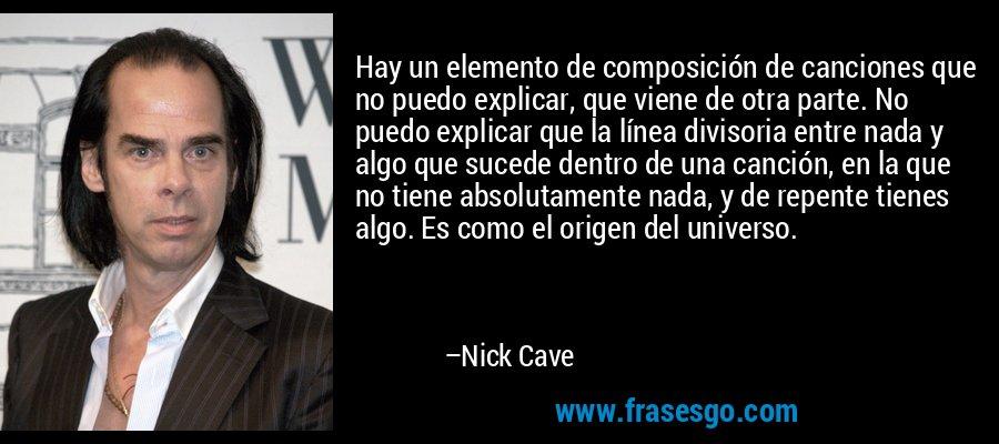 Hay un elemento de composición de canciones que no puedo explicar, que viene de otra parte. No puedo explicar que la línea divisoria entre nada y algo que sucede dentro de una canción, en la que no tiene absolutamente nada, y de repente tienes algo. Es como el origen del universo. – Nick Cave