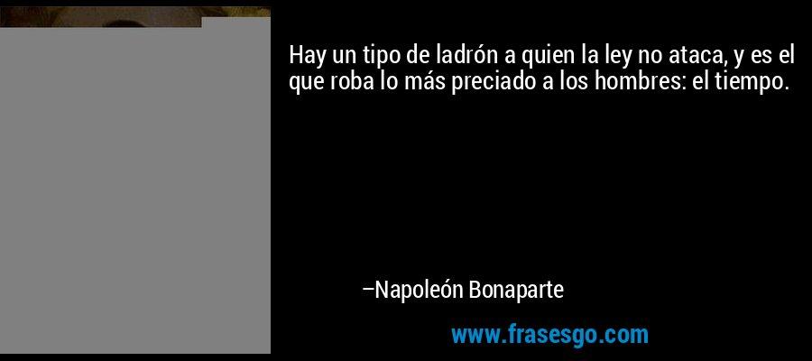 Hay un tipo de ladrón a quien la ley no ataca, y es el que roba lo más preciado a los hombres: el tiempo. – Napoleón Bonaparte