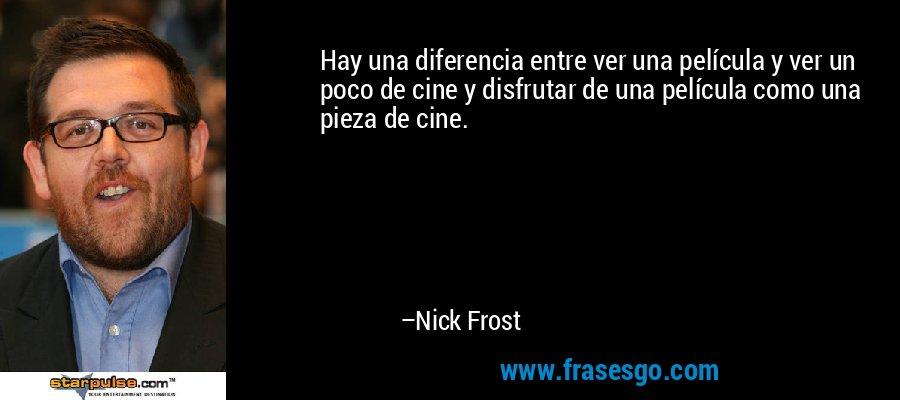 Hay una diferencia entre ver una película y ver un poco de cine y disfrutar de una película como una pieza de cine. – Nick Frost
