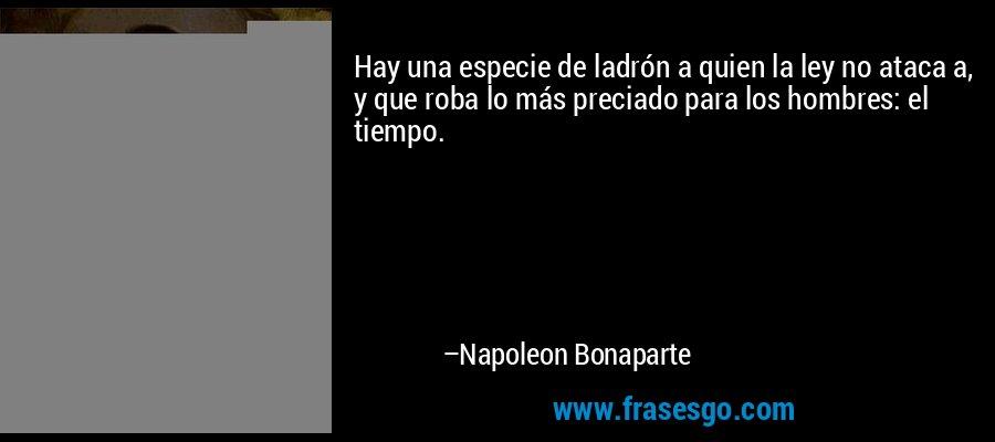 Hay una especie de ladrón a quien la ley no ataca a, y que roba lo más preciado para los hombres: el tiempo. – Napoleon Bonaparte