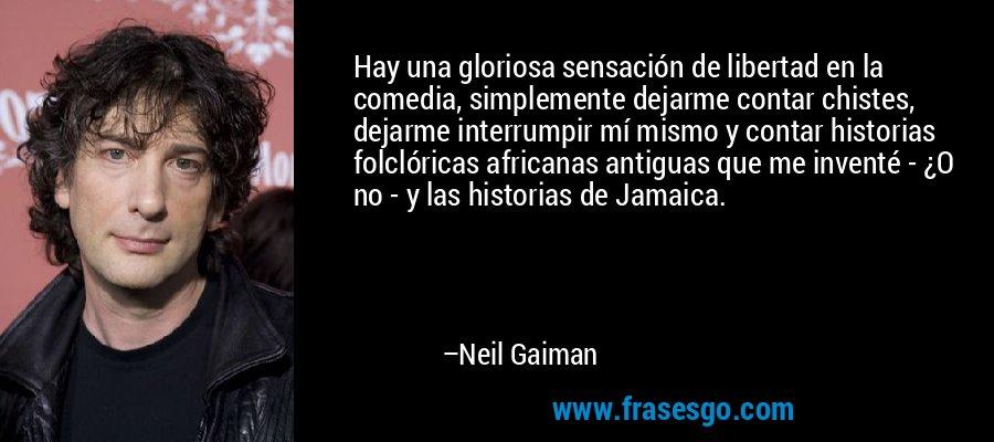 Hay una gloriosa sensación de libertad en la comedia, simplemente dejarme contar chistes, dejarme interrumpir mí mismo y contar historias folclóricas africanas antiguas que me inventé - ¿O no - y las historias de Jamaica. – Neil Gaiman