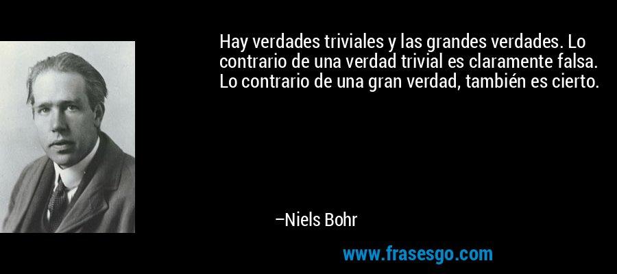 Hay verdades triviales y las grandes verdades. Lo contrario de una verdad trivial es claramente falsa. Lo contrario de una gran verdad, también es cierto. – Niels Bohr