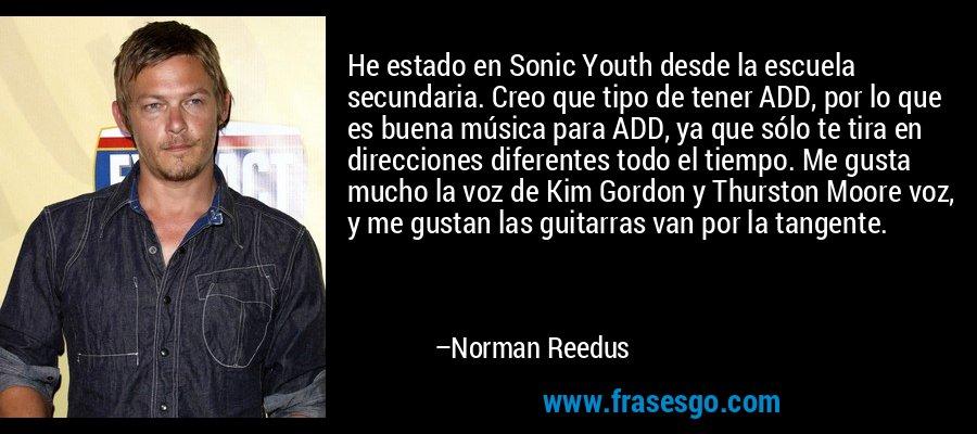 He estado en Sonic Youth desde la escuela secundaria. Creo que tipo de tener ADD, por lo que es buena música para ADD, ya que sólo te tira en direcciones diferentes todo el tiempo. Me gusta mucho la voz de Kim Gordon y Thurston Moore voz, y me gustan las guitarras van por la tangente. – Norman Reedus