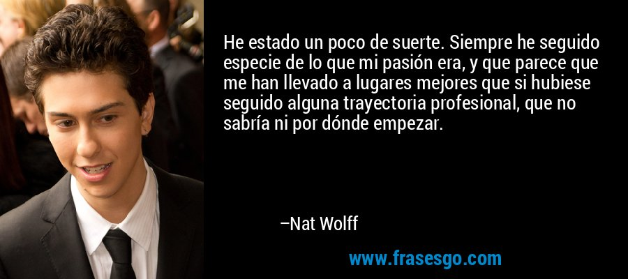He estado un poco de suerte. Siempre he seguido especie de lo que mi pasión era, y que parece que me han llevado a lugares mejores que si hubiese seguido alguna trayectoria profesional, que no sabría ni por dónde empezar. – Nat Wolff
