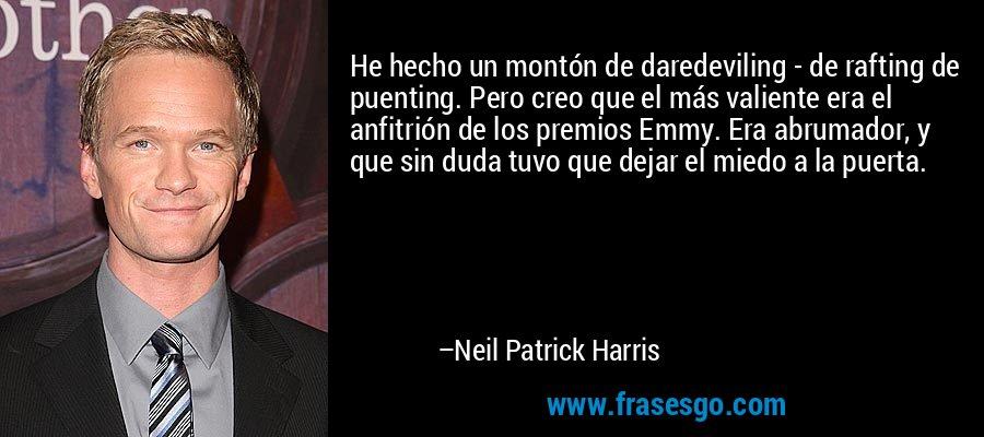 He hecho un montón de daredeviling - de rafting de puenting. Pero creo que el más valiente era el anfitrión de los premios Emmy. Era abrumador, y que sin duda tuvo que dejar el miedo a la puerta. – Neil Patrick Harris