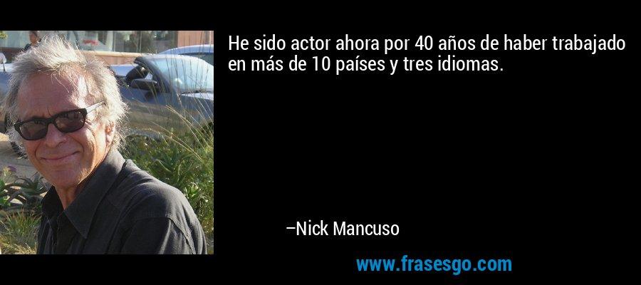 He sido actor ahora por 40 años de haber trabajado en más de 10 países y tres idiomas. – Nick Mancuso