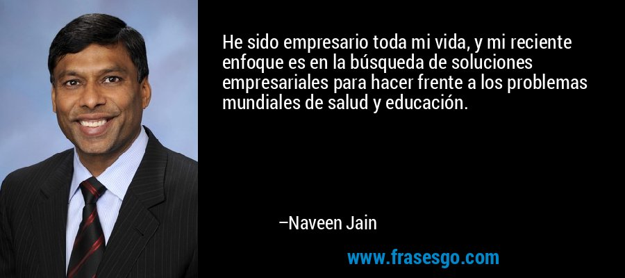 He sido empresario toda mi vida, y mi reciente enfoque es en la búsqueda de soluciones empresariales para hacer frente a los problemas mundiales de salud y educación. – Naveen Jain