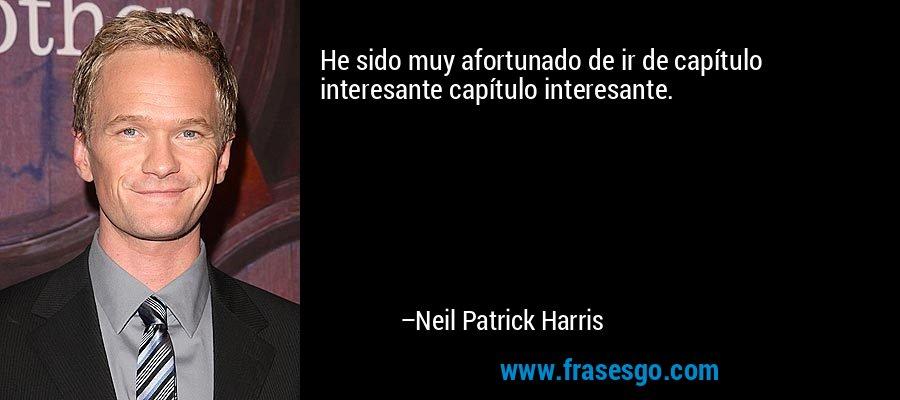 He sido muy afortunado de ir de capítulo interesante capítulo interesante. – Neil Patrick Harris