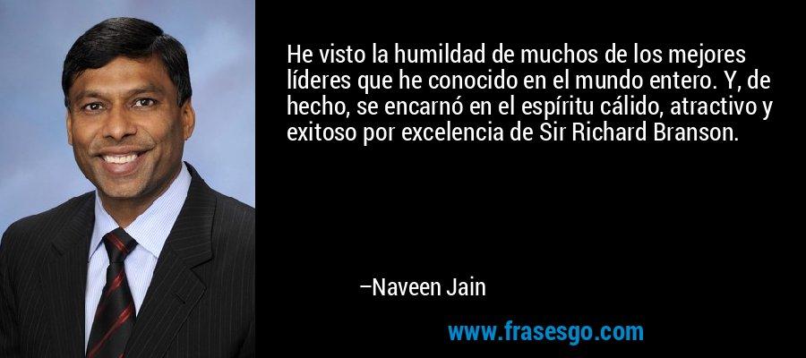 He visto la humildad de muchos de los mejores líderes que he conocido en el mundo entero. Y, de hecho, se encarnó en el espíritu cálido, atractivo y exitoso por excelencia de Sir Richard Branson. – Naveen Jain
