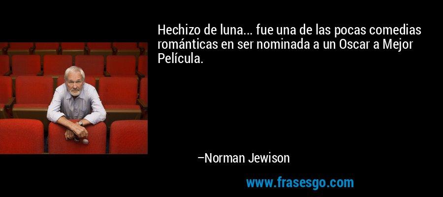 Hechizo de luna... fue una de las pocas comedias románticas en ser nominada a un Oscar a Mejor Película. – Norman Jewison