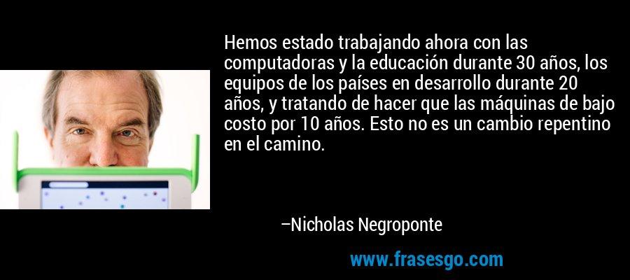 Hemos estado trabajando ahora con las computadoras y la educación durante 30 años, los equipos de los países en desarrollo durante 20 años, y tratando de hacer que las máquinas de bajo costo por 10 años. Esto no es un cambio repentino en el camino. – Nicholas Negroponte