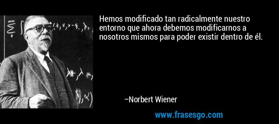 Hemos modificado tan radicalmente nuestro entorno que ahora debemos modificarnos a nosotros mismos para poder existir dentro de él. – Norbert Wiener