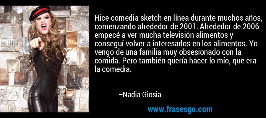 Hice comedia sketch en línea durante muchos años, comenzando alrededor de 2001. Alrededor de 2006 empecé a ver mucha televisión alimentos y conseguí volver a interesados en los alimentos. Yo vengo de una familia muy obsesionado con la comida. Pero también quería hacer lo mío, que era la comedia. – Nadia Giosia