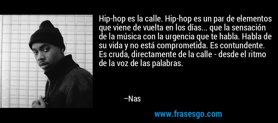 Hip-hop es la calle. Hip-hop es un par de elementos que viene de vuelta en los días... que la sensación de la música con la urgencia que te habla. Habla de su vida y no está comprometida. Es contundente. Es cruda, directamente de la calle - desde el ritmo de la voz de las palabras. – Nas