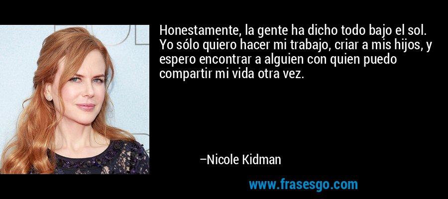 Honestamente, la gente ha dicho todo bajo el sol. Yo sólo quiero hacer mi trabajo, criar a mis hijos, y espero encontrar a alguien con quien puedo compartir mi vida otra vez. – Nicole Kidman