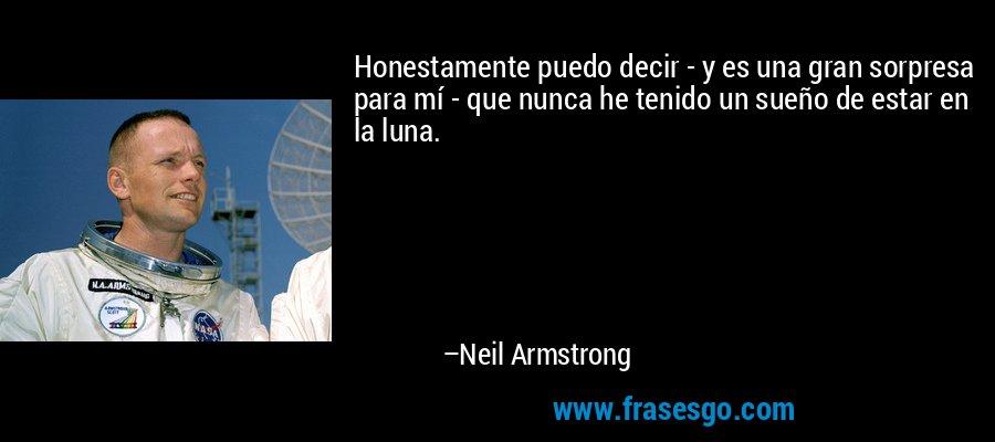 Honestamente puedo decir - y es una gran sorpresa para mí - que nunca he tenido un sueño de estar en la luna. – Neil Armstrong