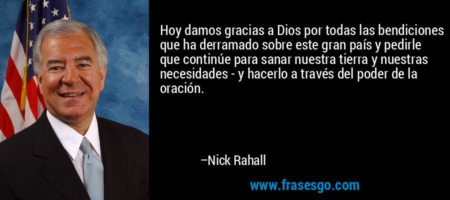 Hoy damos gracias a Dios por todas las bendiciones que ha derramado sobre este gran país y pedirle que continúe para sanar nuestra tierra y nuestras necesidades - y hacerlo a través del poder de la oración. – Nick Rahall