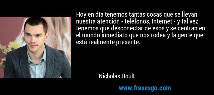 Hoy en día tenemos tantas cosas que se llevan nuestra atención - teléfonos, Internet - y tal vez tenemos que desconectar de esos y se centran en el mundo inmediato que nos rodea y la gente que está realmente presente. – Nicholas Hoult