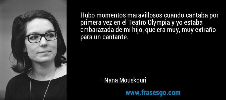 Hubo momentos maravillosos cuando cantaba por primera vez en el Teatro Olympia y yo estaba embarazada de mi hijo, que era muy, muy extraño para un cantante. – Nana Mouskouri