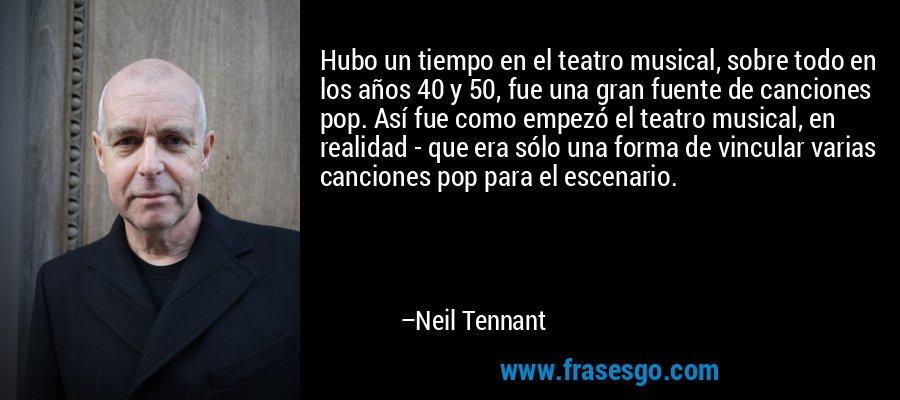 Hubo un tiempo en el teatro musical, sobre todo en los años 40 y 50, fue una gran fuente de canciones pop. Así fue como empezó el teatro musical, en realidad - que era sólo una forma de vincular varias canciones pop para el escenario. – Neil Tennant