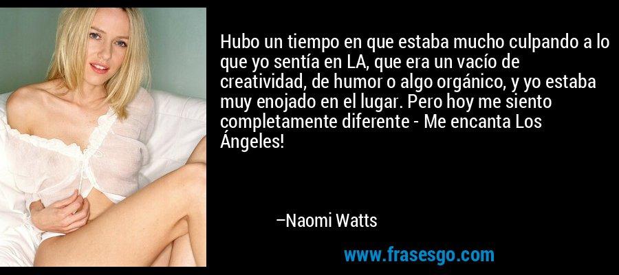 Hubo un tiempo en que estaba mucho culpando a lo que yo sentía en LA, que era un vacío de creatividad, de humor o algo orgánico, y yo estaba muy enojado en el lugar. Pero hoy me siento completamente diferente - Me encanta Los Ángeles! – Naomi Watts