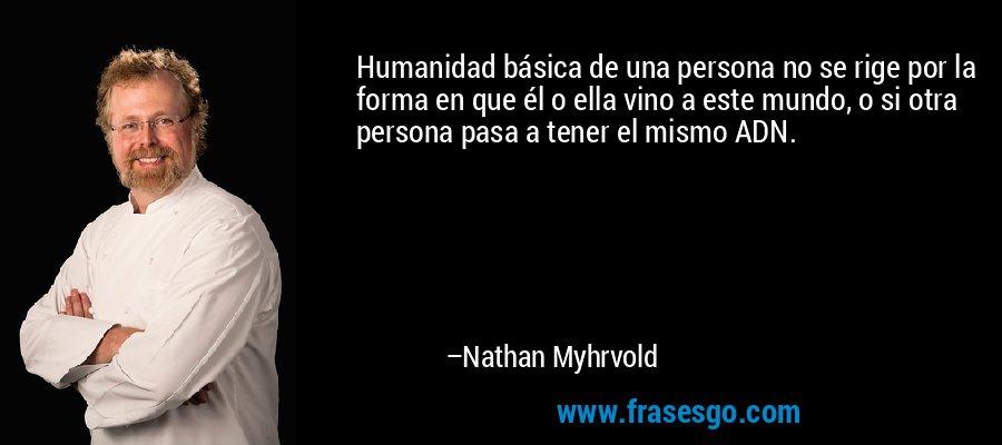Humanidad básica de una persona no se rige por la forma en que él o ella vino a este mundo, o si otra persona pasa a tener el mismo ADN. – Nathan Myhrvold