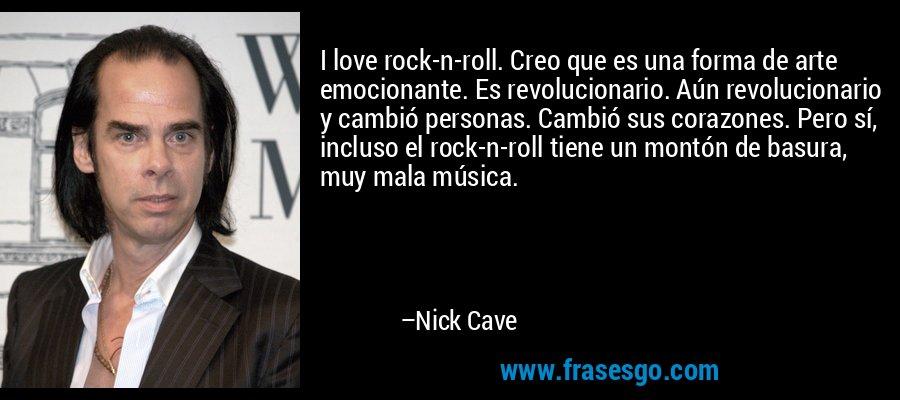 I love rock-n-roll. Creo que es una forma de arte emocionante. Es revolucionario. Aún revolucionario y cambió personas. Cambió sus corazones. Pero sí, incluso el rock-n-roll tiene un montón de basura, muy mala música. – Nick Cave