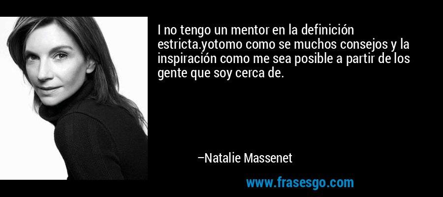 I no tengo un mentor en la definición estricta.yotomo como se muchos consejos y la inspiración como me sea posible a partir de los gente que soy cerca de. – Natalie Massenet