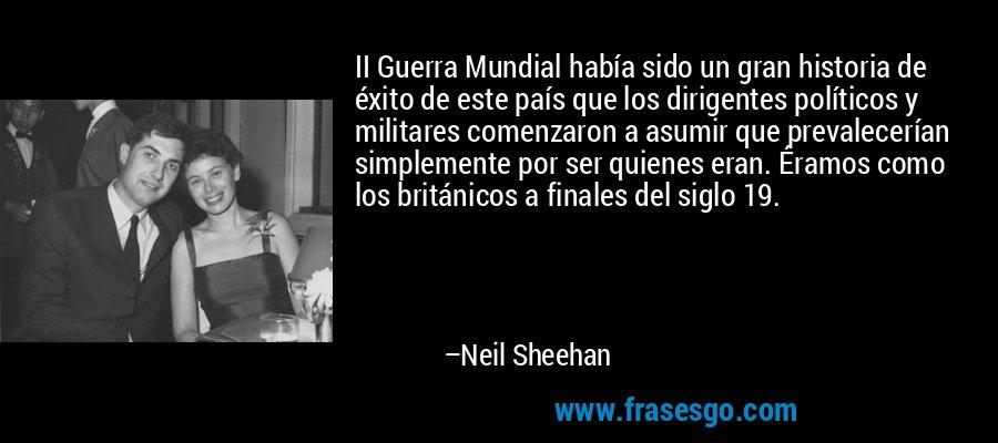 II Guerra Mundial había sido un gran historia de éxito de este país que los dirigentes políticos y militares comenzaron a asumir que prevalecerían simplemente por ser quienes eran. Éramos como los británicos a finales del siglo 19. – Neil Sheehan