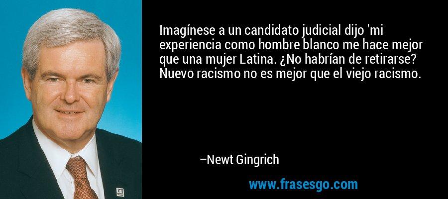 Imagínese a un candidato judicial dijo 'mi experiencia como hombre blanco me hace mejor que una mujer Latina. ¿No habrían de retirarse? Nuevo racismo no es mejor que el viejo racismo. – Newt Gingrich
