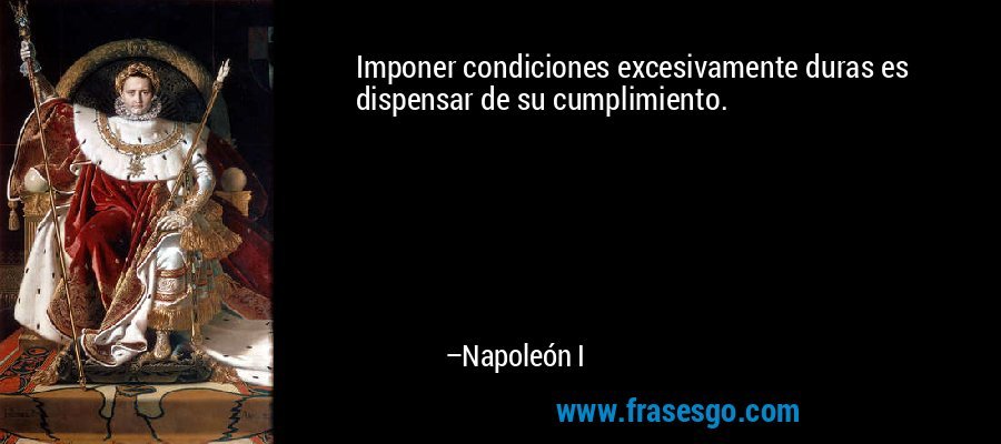 Imponer condiciones excesivamente duras es dispensar de su cumplimiento. – Napoleón I
