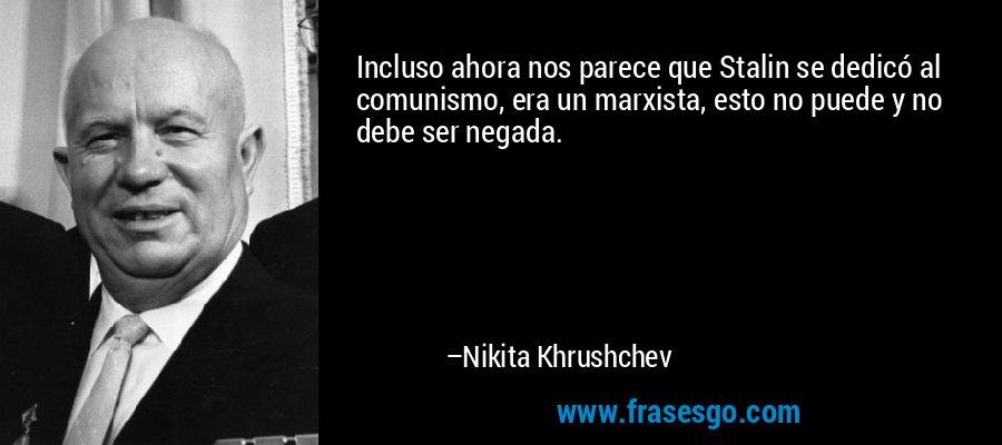 Incluso ahora nos parece que Stalin se dedicó al comunismo, era un marxista, esto no puede y no debe ser negada. – Nikita Khrushchev