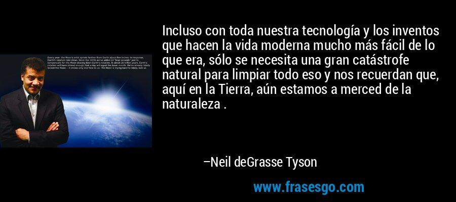 Incluso con toda nuestra tecnología y los inventos que hacen la vida moderna mucho más fácil de lo que era, sólo se necesita una gran catástrofe natural para limpiar todo eso y nos recuerdan que, aquí en la Tierra, aún estamos a merced de la naturaleza . – Neil deGrasse Tyson