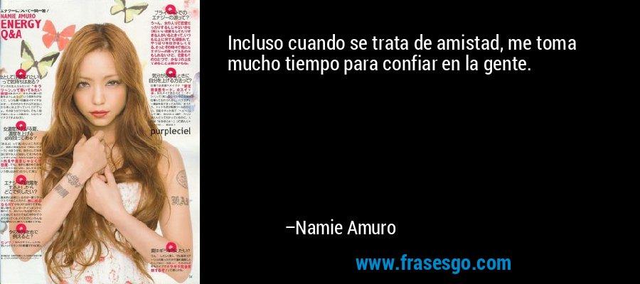 Incluso cuando se trata de amistad, me toma mucho tiempo para confiar en la gente. – Namie Amuro