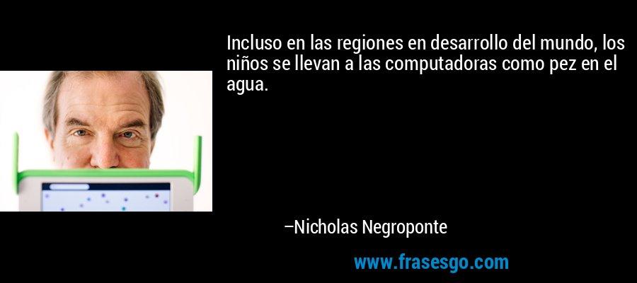 Incluso en las regiones en desarrollo del mundo, los niños se llevan a las computadoras como pez en el agua. – Nicholas Negroponte