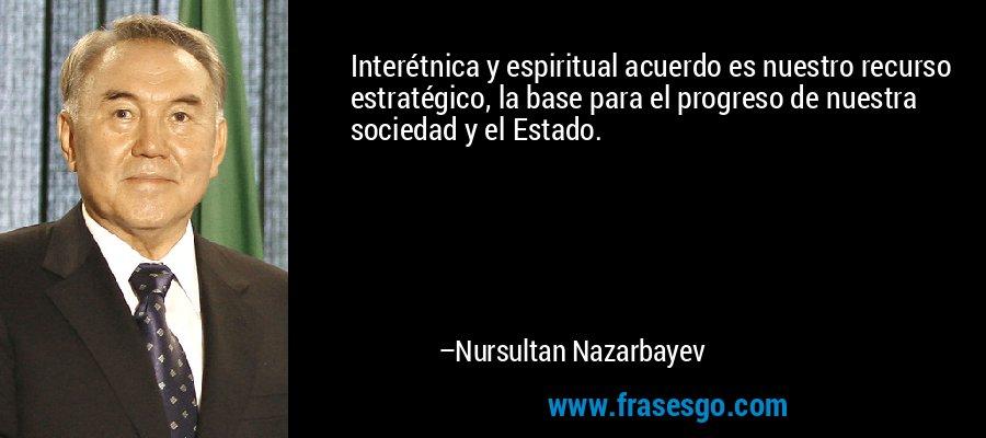 Interétnica y espiritual acuerdo es nuestro recurso estratégico, la base para el progreso de nuestra sociedad y el Estado. – Nursultan Nazarbayev