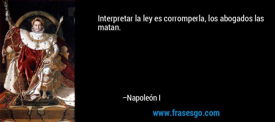 Interpretar la ley es corromperla, los abogados las matan. – Napoleón I