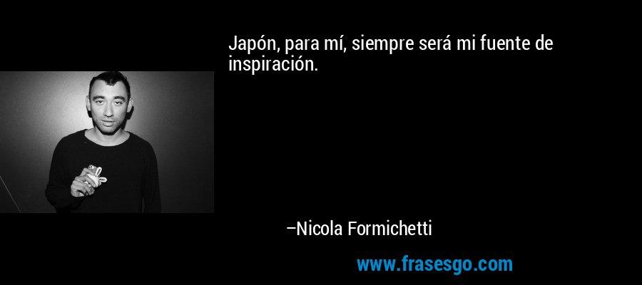 Japón, para mí, siempre será mi fuente de inspiración. – Nicola Formichetti