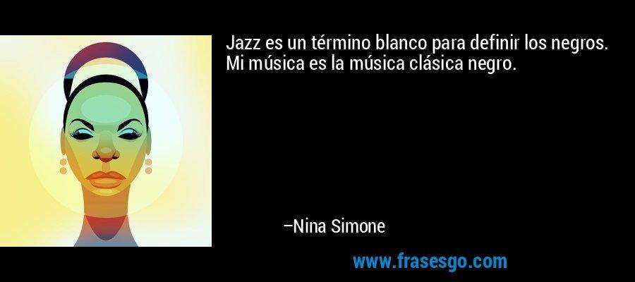 Jazz es un término blanco para definir los negros. Mi música es la música clásica negro. – Nina Simone