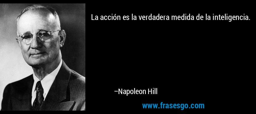 La acción es la verdadera medida de la inteligencia. – Napoleon Hill